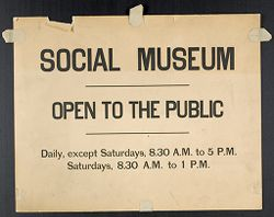 Miscellaneous: Social Museum Signs: Social Museum. Open to the Public. Daily, except Saturdays, 8.30 A.M. to 5 P.M. Saturdays, 8.30 A.M. to 1 P.M..   Social Museum Collection