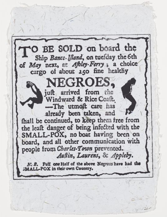 "Printed on a sheet of white paper with rough edges and visible paper fibers are the following words in black ink: ""To Be Sold on board the Ship Bance-Island, on tuesday the 6th/ of May next, at Ashley-Ferry ; a choice/ cargo of about 250 fine healthy/ Negroes,/ just arrived from the/ Windward & Rice Coast./ —The utmost care has/ already been taken, and/ shall be continued, to keep them free from/ the least danger of being infected with the/ Small-Pox, no boat having been on/ board, and all other communication with/ people from Charles-Town prevented./ Austin, Laurens, & Appleby./ N.B. Full one Half of the above Negroes have had the Small-Pox in their own Country."" To the left of this text is a silhouette of a figure dunking a basketball (a recognizable image of Shaquille O'Neal); to the right a silhouette of a figure dancing (a recognizable image of Michael Jackson)."